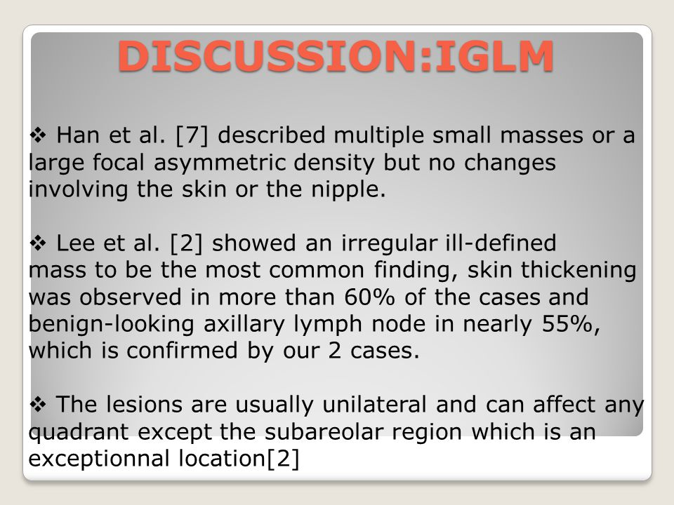 DISCUSSION:IGLM Han et al. [7] described multiple small masses or a large focal asymmetric density but no changes involving the skin or the nipple.